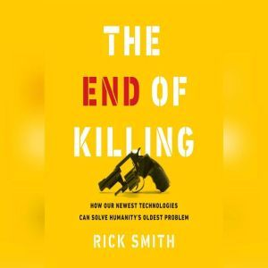 The End of Killing: How Our Newest Technologies Can Solve Humanity's Oldest Problem, Rick Smith