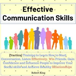 Effective Communication Skills: Practical Training to Learn How to Start Conversation, Listen Effectively, Win Friends, Gain Confidence and Influence People and Raise Your Charisma, Robert King