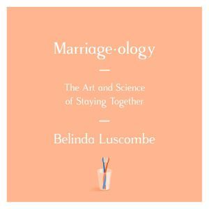 Marriageology The Art and Science of Staying Together, Belinda Luscombe