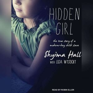 Hidden Girl The True Story of a Modern-Day Child Slave, Shyima Hall