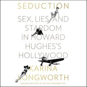 Seduction Sex, Lies, and Stardom in Howard Hughes's Hollywood, Karina Longworth