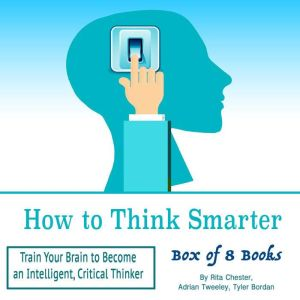 How to Think Smarter: Train Your Brain to Become an Intelligent, Critical Thinker, Adrian Tweeley