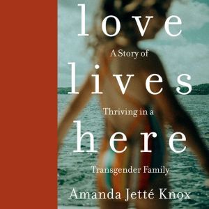 Love Lives Here A Story of Thriving in a Transgender Family, Amanda Jette Knox