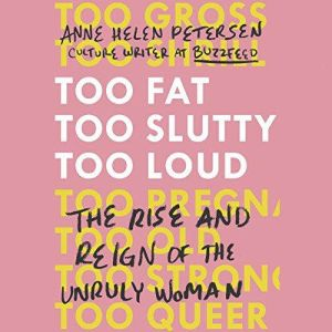 Too Fat, Too Slutty, Too Loud The Rise and Reign of the Unruly Woman, Anne Helen Petersen