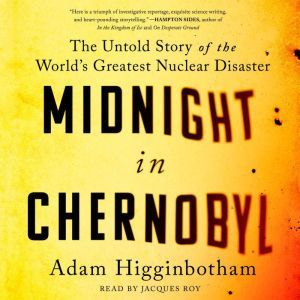 Midnight in Chernobyl: The Story of the World's Greatest Nuclear Disaster, Adam Higginbotham