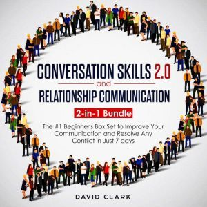 CONVERSATION SKILLS 2.0 AND RELATIONSHIP COMMUNICATION: 2-in-1 Bundle - The #1 Beginner's Guide to Improve Your Communication and Resolve Any Conflict in  Just 7 days, David Clark