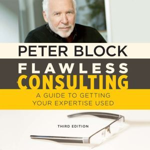Flawless Consulting A Guide to Getting Your Expertise Used, Third Edition, Peter Block