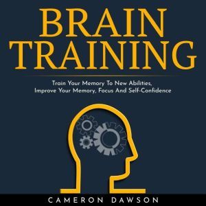 BRAIN TRAINING : Train Your Memory To New Abilities, Improve Your Memory, Focus And Self-Confidence, Cameron Dawson