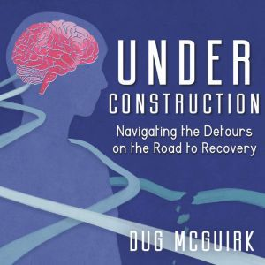 Under Construction: Navigating the Detours on the Road to Recovery, Dug McGuirk