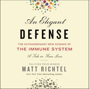 An Elegant Defense The Extraordinary New Science of the Immune System: A Tale in Four Lives, Matt Richtel