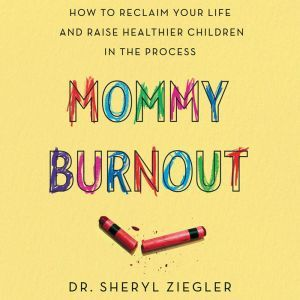 Mommy Burnout: How to Reclaim Your Life and Raise Healthier Children in the Process, Dr. Sheryl G. Ziegler