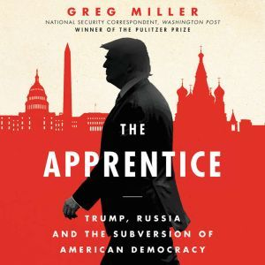 The Apprentice: Trump, Russia, and the Subversion of American Democracy, Greg Miller
