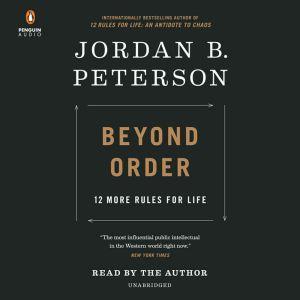 Beyond Order 12 More Rules for Life, Jordan B. Peterson
