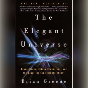 The Elegant Universe Superstrings, Hidden Dimensions, and the Quest for the Ultimate Theory, Brian Greene