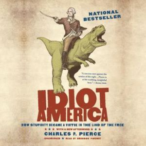 Idiot America: How Stupidity Became a Virtue in the Land of the Free, Charles P. Pierce