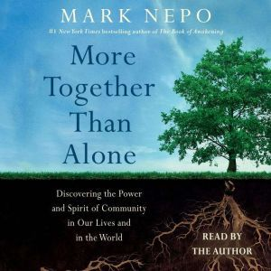 More Together Than Alone: Discovering the Power and Spirit of Community in Our Lives and in the World, Mark Nepo