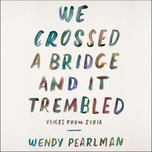 We Crossed a Bridge and It Trembled Voices from Syria, Wendy Pearlman