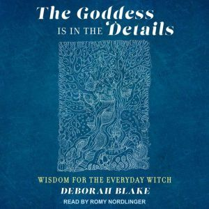 The Goddess Is in the Details: Wisdom for the Everyday Witch, Deborah Blake