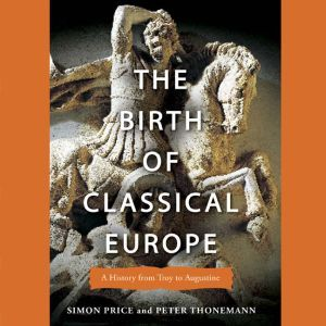 The Birth of Classical Europe A History From Troy to Augustine, Simon Price