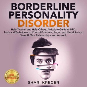 BORDERLINE PERSONALITY DISORDER Help Yourself and Help Others. Articulate Guide to BPD. Tools and Techniques to Control Emotions, Anger, and Mood Swings. Save All Your Relationships and Yourself. NEW VERSION, SHARI KREGER
