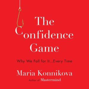 The Confidence Game Why We Fall for It . . . Every Time, Maria Konnikova