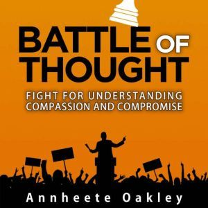 Battle Of Thought: Fight For Understanding Compassion and Compromise, Annheete Oakley