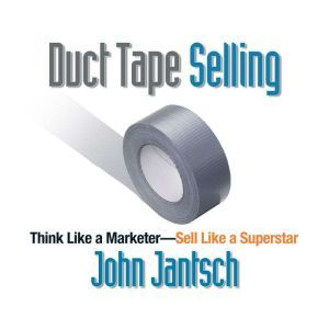 Duct Tape Selling: Think Like a Marketer - Sell Like a Superstar, John Jantsch