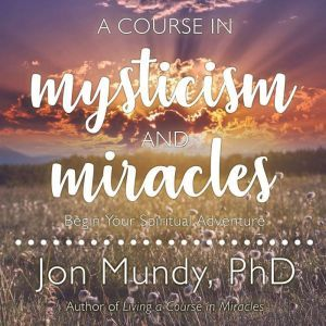 A Course in Mysticism and Miracles: Begin Your Spiritual Adventure, PhD Mundy