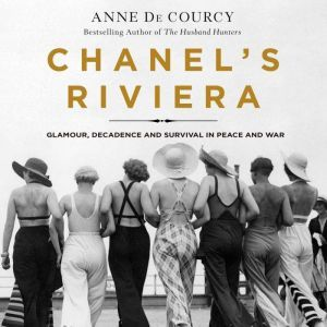 Chanel's Riviera Glamour, Decadence, and Survival in Peace and War, 1930-1944, Anne de Courcy