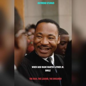 When God Made Martin Luther King Jr. Smile: The Man, The Leader, The Dreamer, Raymond Sturgis