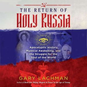 The Return of Holy Russia: Apocalyptic History, Mystical Awakening, and the Struggle for the Soul of the World, Gary Lachman