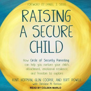 Raising a Secure Child How Circle of Security Parenting Can Help You Nurture Your Child's Attachment, Emotional Resilience, and Freedom to Explore, MA Cooper