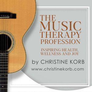The Music Therapy Profession Inspiring Health, Wellness, and Joy, Christine Korb