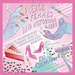 Fierce Femmes and Notorious Liars: A Dangerous Trans Girl's Confabulous Memoir, Kai Cheng Thom