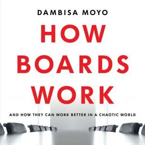 How Boards Work: And How They Can Work Better in a Chaotic World, Dambisa Moyo