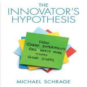 The Innovator's Hypothesis: How Cheap Experiments Are Worth More than Good Ideas, Michael Schrage