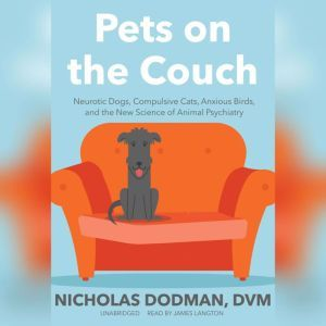 Pets on the Couch: Neurotic Dogs, Compulsive Cats, Anxious Birds, and the New Science of Animal Psychiatry, Nicholas Dodman, DVM