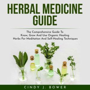 HERBAL MEDICINE GUIDE: The Comprehensive Guide To Know, Grow And Use Organic Healing Herbs For Meditation And Self-Healing Techniques, Stephan Ofthetower