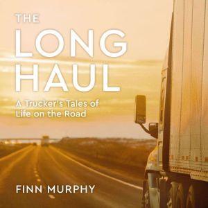 The Long Haul: A Trucker's Tales of Life on the Road, Finn Murphy