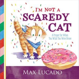 I'm Not a Scaredy Cat A Prayer for When You Wish You Were Brave, Max Lucado