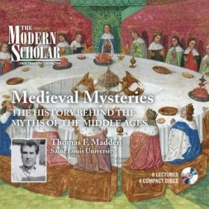 Medieval Mysteries: The History Behind the Myths of the Middle Ages, Thomas F. Madden