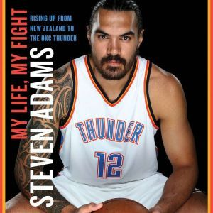 My Life, My Fight: Rising Up from New Zealand to the OKC Thunder, Steven Adams