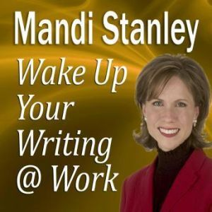 Wake Up Your Writing @ Work: 5 Best Practices in Business Writing for the 21st Century, Mandi Stanley, CSP