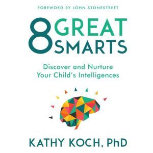 8 Great Smarts: Discover and Nurture Your Child's Intelligences, Kathy Koch