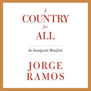 A Country for All: An Immigrant Manifesto, Jorge Ramos