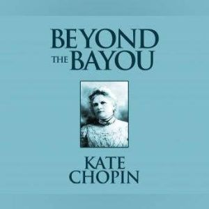 Beyond the Bayou: Short Stories, Kate Chopin