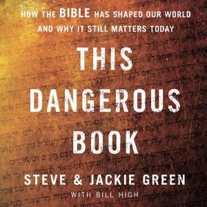 This Dangerous Book How the Bible Has Shaped Our World and Why It Still Matters Today, Steve Green