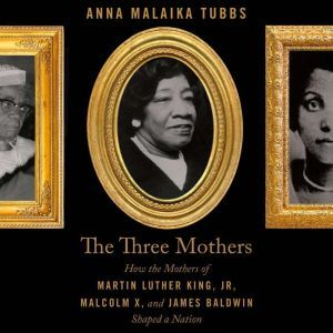 The Three Mothers How the Mothers of Martin Luther King, Jr., Malcolm X, and James Baldwin Shaped a Nation, Anna Malaika Tubbs