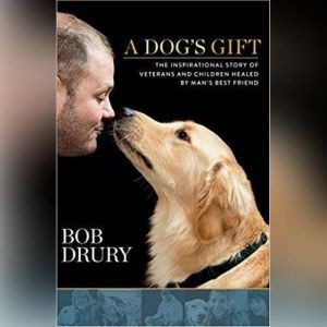 A Dogs Gift: The Inspirational Story of Veterans and Children Healed by Mans Best Friend, Bob Drury