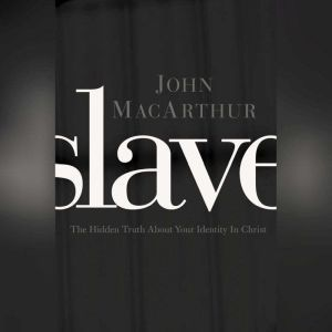 Slave: The Hidden Truth About Your Identity in Christ, John F. MacArthur